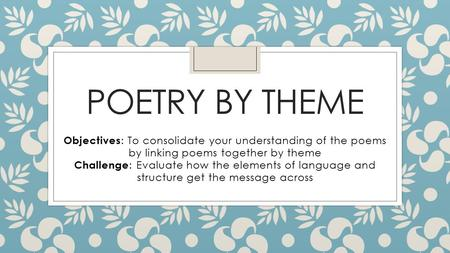 POETRY BY THEME Objectives : To consolidate your understanding of the poems by linking poems together by theme Challenge : Evaluate how the elements of.
