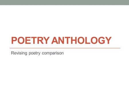 POETRY ANTHOLOGY Revising poetry comparison. The most important thing! The examiner wants to see that you can write appreciatively about the ideas within.