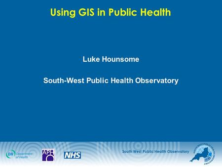 South West Public Health Observatory Using GIS in Public Health Luke Hounsome South-West Public Health Observatory.