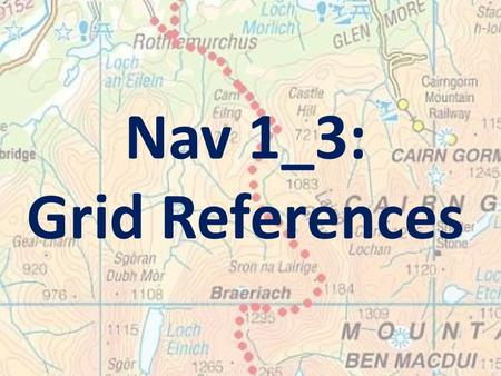 Nav 1_3: Grid References. Learning Intention: To enable you to use 6-figure grid references to locate and give the location of features on an OS map.