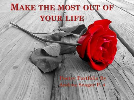 M AKE THE MOST OUT OF YOUR LIFE Poetry Portfolio By Andrea Seager P. 4.