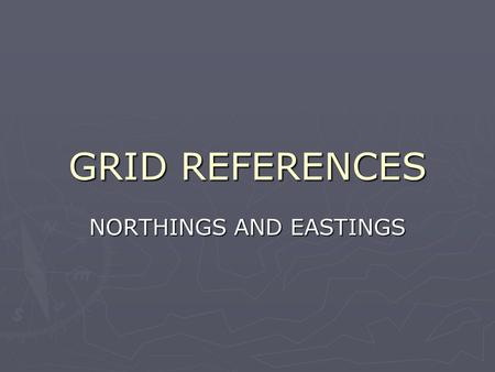 GRID REFERENCES NORTHINGS AND EASTINGS.  NOT THE SAME AS LATITUDE AND LONGITUDE  Used to help you locate a specific spot on a flat map  Uses a grid.