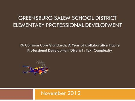 GREENSBURG SALEM SCHOOL DISTRICT ELEMENTARY PROFESSIONAL DEVELOPMENT PA Common Core Standards: A Year of Collaborative Inquiry Professional Development.