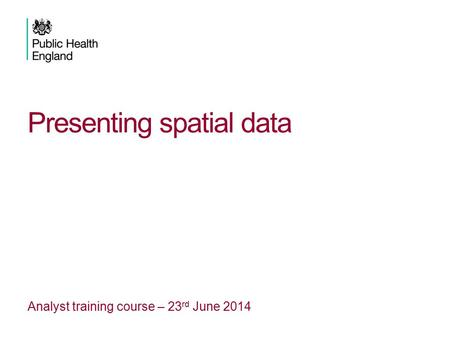 Presenting spatial data Analyst training course – 23 rd June 2014.