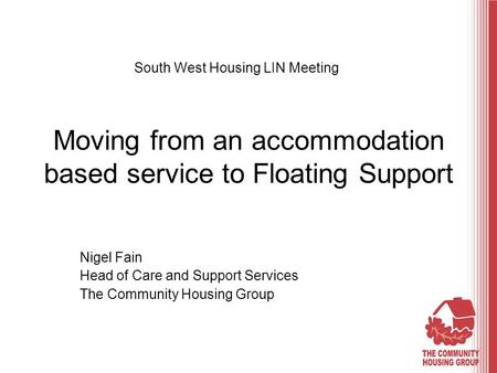 Moving from an accommodation based service to Floating Support Nigel Fain Head of Care and Support Services The Community Housing Group South West Housing.
