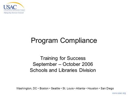 Www.usac.org Program Compliance Training for Success September – October 2006 Schools and Libraries Division Washington, DC Boston Seattle St. Louis Atlanta.