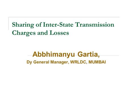 Sharing of Inter-State Transmission Charges and Losses Abbhimanyu Gartia, Dy General Manager, WRLDC, MUMBAI.