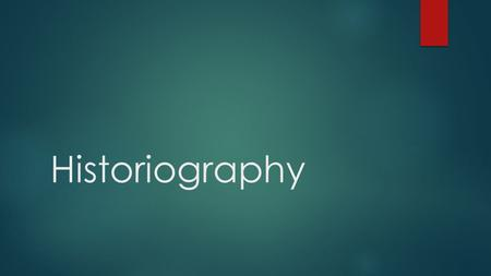 Historiography. What is Historiography?  The study of the way history has been, and is written.  The study of changing or competing interpretations.