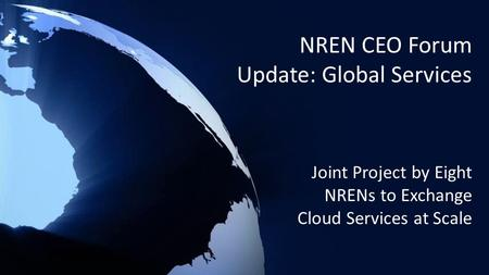 NREN CEO Forum Update: Global Services Joint Project by Eight NRENs to Exchange Cloud Services at Scale.