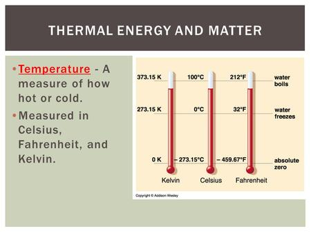Temperature - A measure of how hot or cold. Measured in Celsius, Fahrenheit, and Kelvin. THERMAL ENERGY AND MATTER.