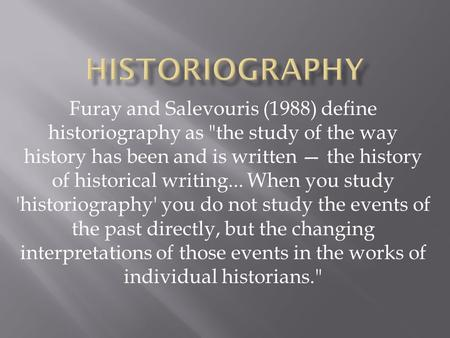 Furay and Salevouris (1988) define historiography as the study of the way history has been and is written — the history of historical writing... When.