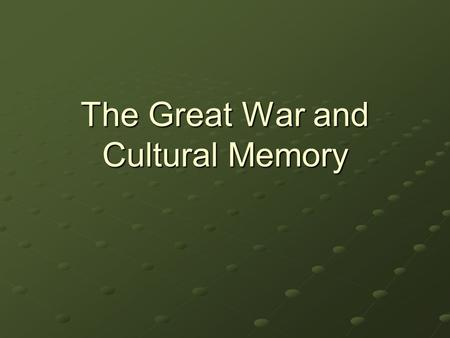 The Great War and Cultural Memory. Memory of WW1 The origin of 'modern memory' Shell-shock, trauma: individual and collective 9 million casualties Britain: