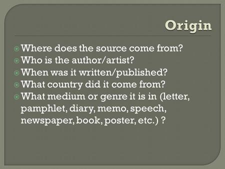  Where does the source come from?  Who is the author/artist?  When was it written/published?  What country did it come from?  What medium or genre.
