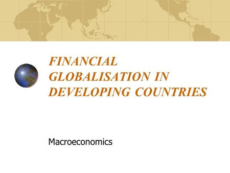 FINANCIAL GLOBALISATION IN DEVELOPING COUNTRIES Macroeconomics.