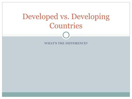 WHAT'S THE DIFFERENCE? Developed vs. Developing Countries.