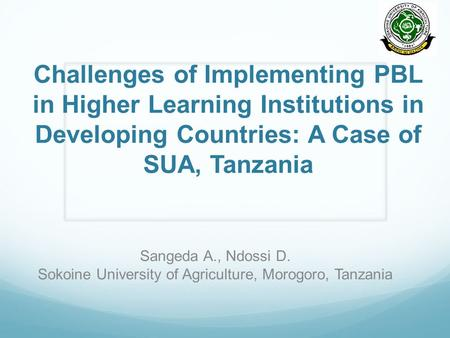Challenges of Implementing PBL in Higher Learning Institutions in Developing Countries: A Case of SUA, Tanzania Sangeda A., Ndossi D. Sokoine University.