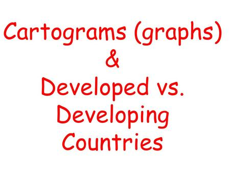 Cartograms (graphs) & Developed vs. Developing Countries.