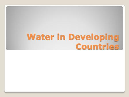 Water in Developing Countries. UN Report 2011 884 million people do not have access to safe water 2.5 billion do not have access to adequate sanitation.