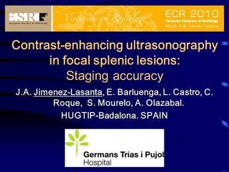 Contrast-enhancing ultrasonography in focal splenic lesions: Staging accuracy J.A. Jimenez-Lasanta, E. Barluenga, L. Castro, C. Roque, S. Mourelo, A. Olazabal.