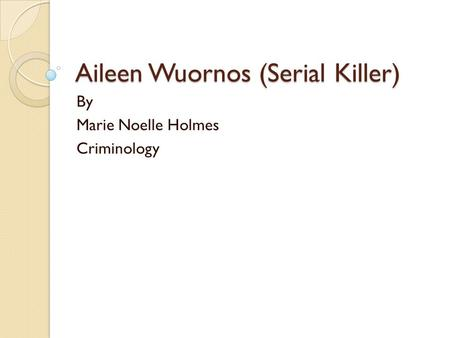 Aileen Wuornos (Serial Killer) By Marie Noelle Holmes Criminology.