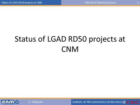 G. PellegriniInstituto de Microelectrónica de Barcelona Status of LGAD RD50 projects at CNM28th RD50 Workshop (Torino) 1 Status of LGAD RD50 projects at.