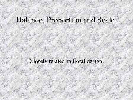 Balance, Proportion and Scale Closely related in floral design.