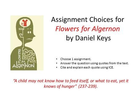 "Assignment Choices for Flowers for Algernon by Daniel Keys ""A child may not know how to feed itself, or what to eat, yet it knows of hunger"" (237-239)."