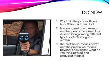 DO NOW 1.What is in the police officers hand? What is it used for? 2.Is wave speed or wavelength and frequency more useful for differentiating among different.