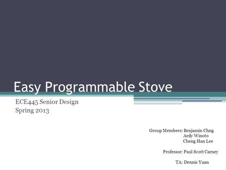 Easy Programmable Stove ECE445 Senior Design Spring 2013 Group Members: Benjamin Chng Ardy Winoto Cheng Han Lee Professor: Paul Scott Carney TA: Dennis.
