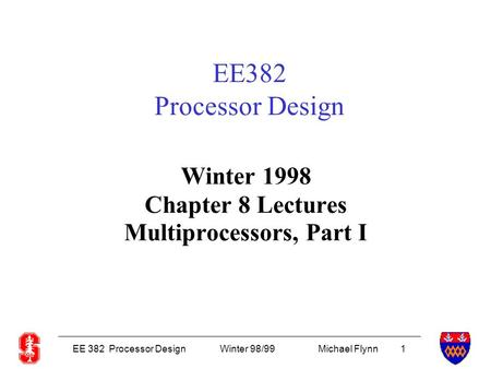 EE 382 Processor DesignWinter 98/99Michael Flynn 1 EE382 Processor Design Winter 1998 Chapter 8 Lectures Multiprocessors, Part I.