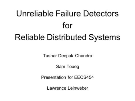 Unreliable Failure Detectors for Reliable Distributed Systems Tushar Deepak Chandra Sam Toueg Presentation for EECS454 Lawrence Leinweber.