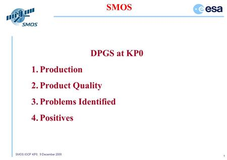 SMOS IOCP KP0, 9 December 2009 1 SMOS DPGS at KP0 1.Production 2.Product Quality 3.Problems Identified 4.Positives.
