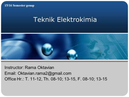 Teknik Elektrokimia 15/16 Semester genap Instructor: Rama Oktavian   Office Hr.: T. 11-12, Th. 08-10; 13-15, F. 08-10; 13-15.