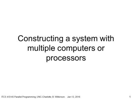 Constructing a system with multiple computers or processors 1 ITCS 4/5145 Parallel Programming, UNC-Charlotte, B. Wilkinson. Jan 13, 2016.