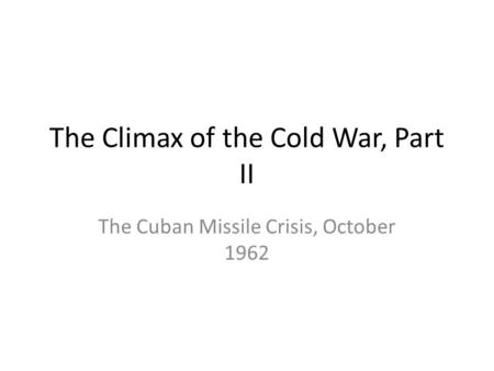 The Climax of the Cold War, Part II The Cuban Missile Crisis, October 1962.
