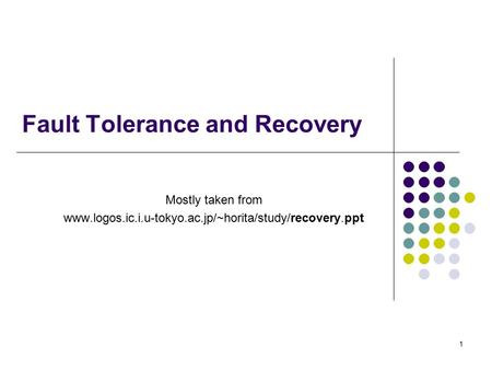1 Fault Tolerance and Recovery Mostly taken from www.logos.ic.i.u-tokyo.ac.jp/~horita/study/recovery.ppt.
