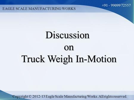 EAGLE SCALE MANUFACTURING WORKS +91 - 99099 72557 Copyright © 2012-13 Eagle Scale Manufacturing Works. All rights reserved. Discussionon Truck Weigh In-Motion.
