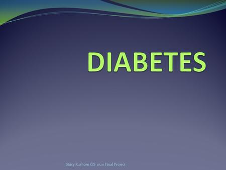 Stacy Rushton CIS 1020 Final Project Types of Diabetes Type 1 DiabetesType 2 DiabetesGestational Diabetes Body stops producing insulin or does not produce.