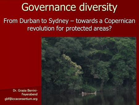 From Durban to Sydney – towards a Copernican revolution for protected areas? Governance diversity Dr. Grazia Borrini- Feyerabend