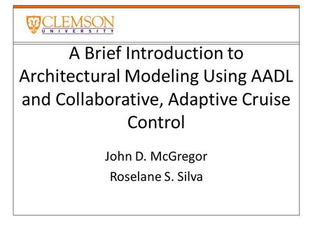 A Brief Introduction to Architectural Modeling Using AADL and Collaborative, Adaptive Cruise Control John D. McGregor Roselane S. Silva.