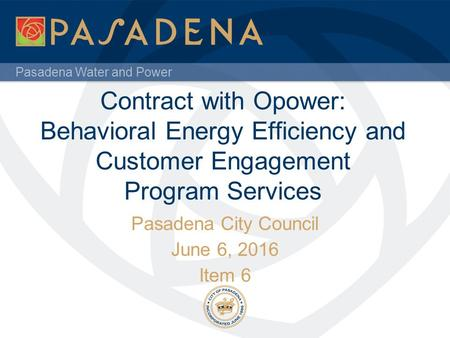 Pasadena Water and Power Contract with Opower: Behavioral Energy Efficiency and Customer Engagement Program Services Pasadena City Council June 6, 2016.