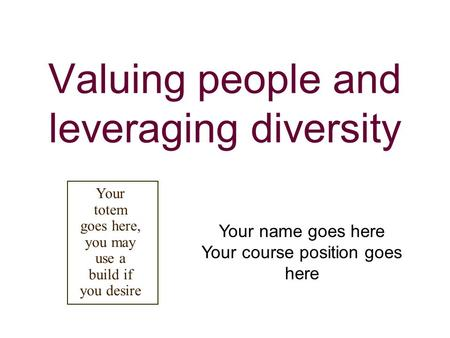Valuing people and leveraging diversity Your name goes here Your course position goes here Your totem goes here, you may use a build if you desire.