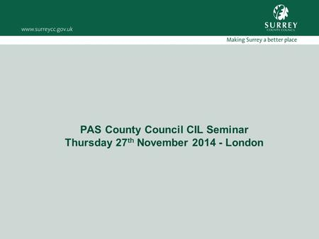 PAS County Council CIL Seminar Thursday 27 th November 2014 - London.