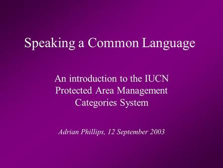 Speaking a Common Language An introduction to the IUCN Protected Area Management Categories System Adrian Phillips, 12 September 2003.