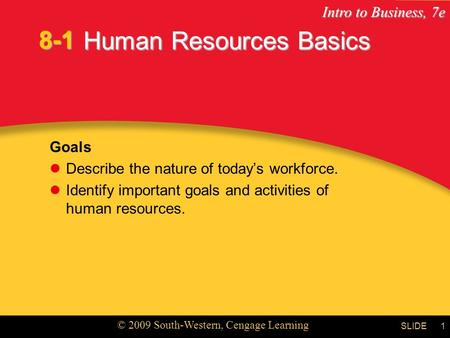 Intro to Business, 7e © 2009 South-Western, Cengage Learning SLIDE1 Human Resources Basics Goals Describe the nature of today's workforce. Identify important.