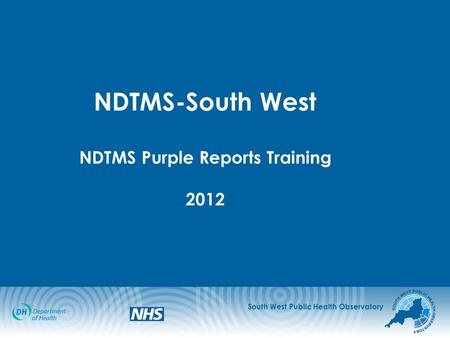 South West Public Health Observatory NDTMS-South West NDTMS Purple Reports Training 2012.