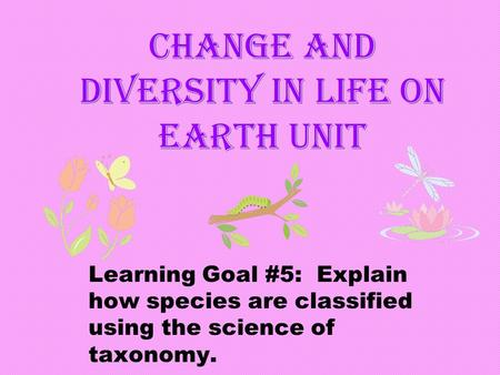 Change and Diversity in Life on Earth Unit Learning Goal #5: Explain how species are classified using the science of taxonomy.