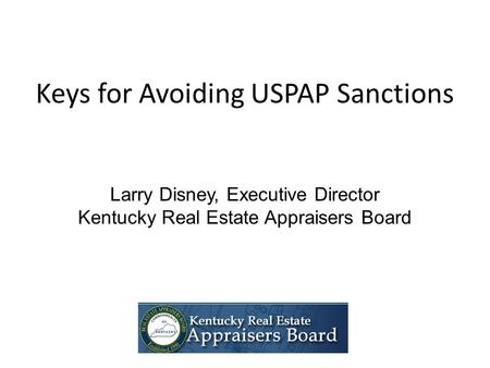 Keys for Avoiding USPAP Sanctions Larry Disney, Executive Director Kentucky Real Estate Appraisers Board.