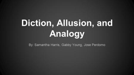 Diction, Allusion, and Analogy By: Samantha Harris, Gabby Young, Jose Perdomo.