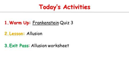 Today's Activities 1.Warm Up: 1.Warm Up: Frankenstein Quiz 3 2.Lesson: 2.Lesson: Allusion 3.Exit Pass 3.Exit Pass: Allusion worksheet.